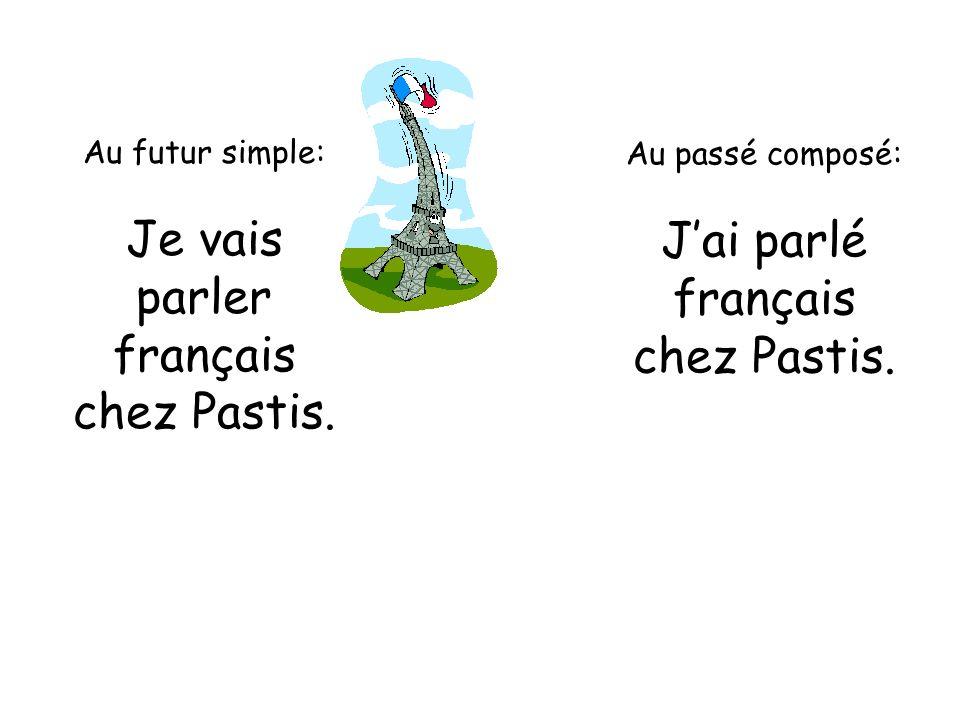 Au futur simple: Je vais parler français chez Pastis. Au passé composé: Jai parlé français chez Pastis.