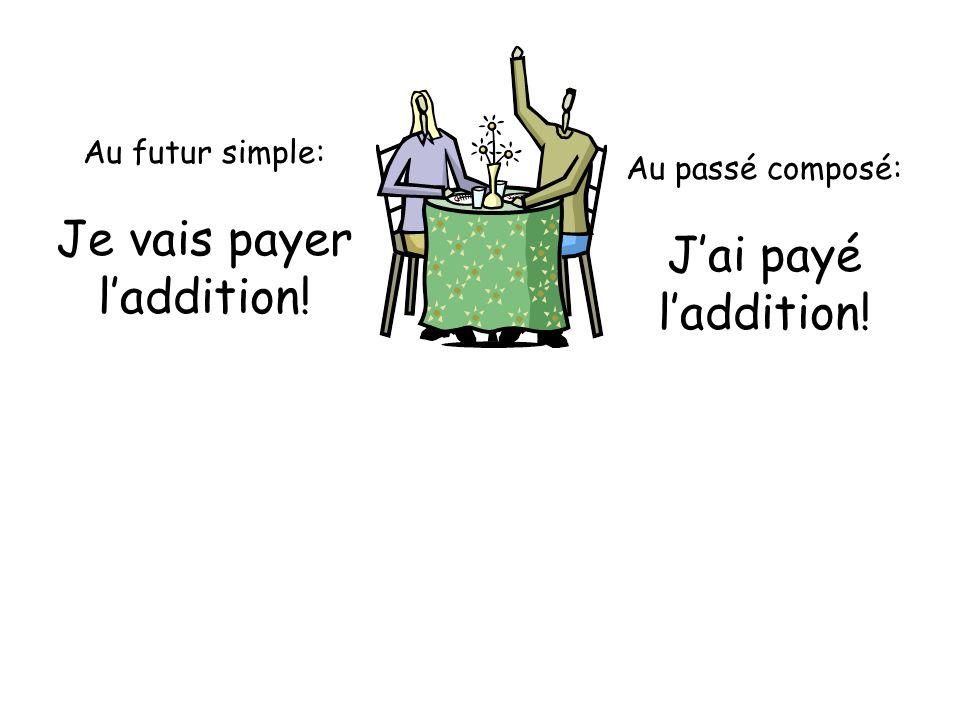 Au futur simple: Je vais payer laddition! Au passé composé: Jai payé laddition!