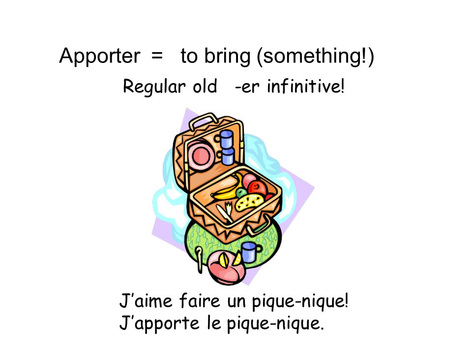 Apporter = to bring (something!) Regular old -er infinitive! Jaime faire un pique-nique! Japporte le pique-nique.
