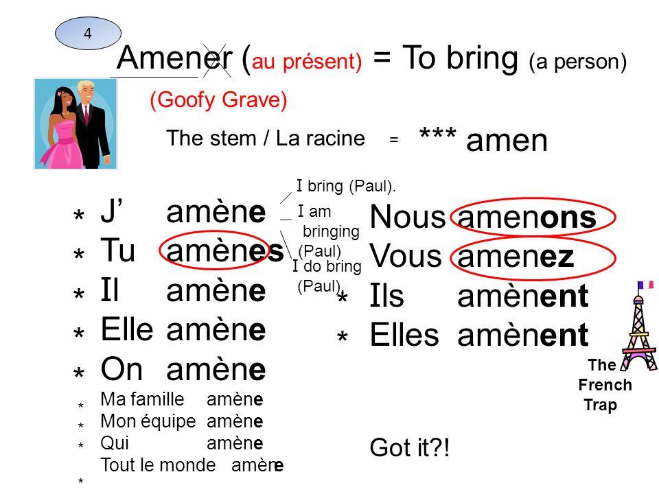 Amener ( au présent) =To bring (a person) The stem / La racine = *** amen 4 J Tu I l Elle On Ma famille Mon équipe Qui Tout le monde amèn e es e Nous