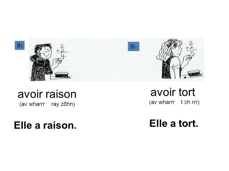 9) 8) avoir raison (av wharrr ray zõhn) avoir tort (av wharrr t כh rrr) Elle a raison. Elle a tort.