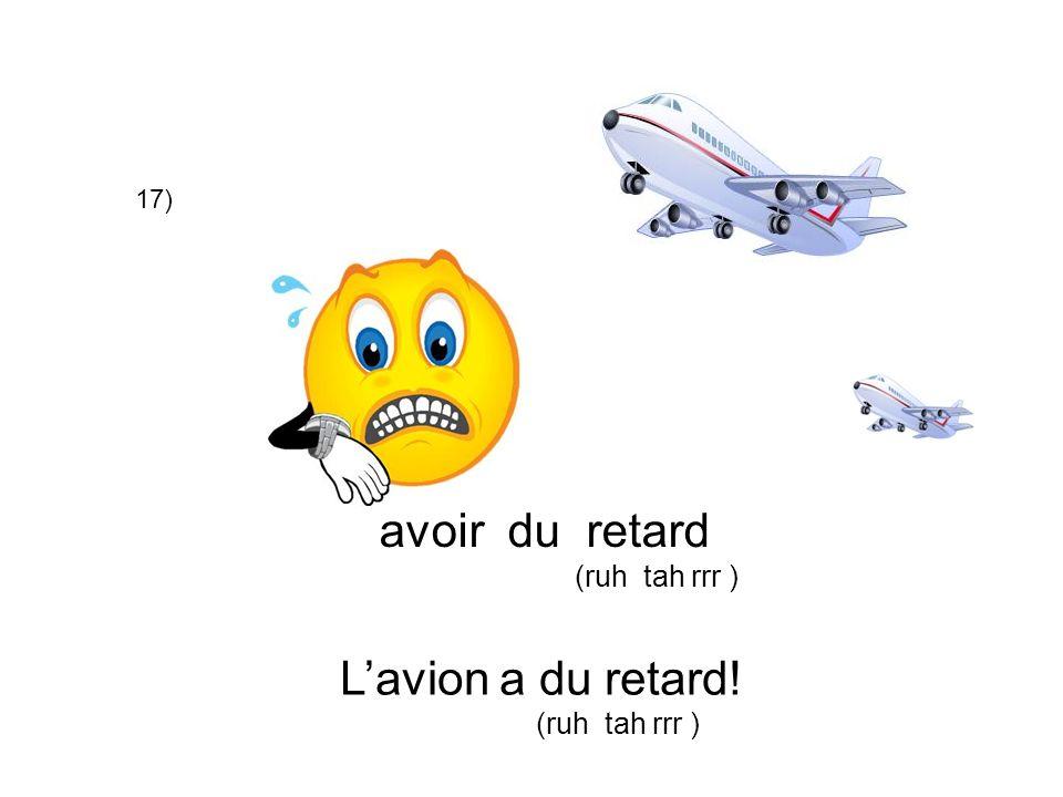 17) avoir du retard (ruh tah rrr ) Lavion a du retard! (ruh tah rrr )
