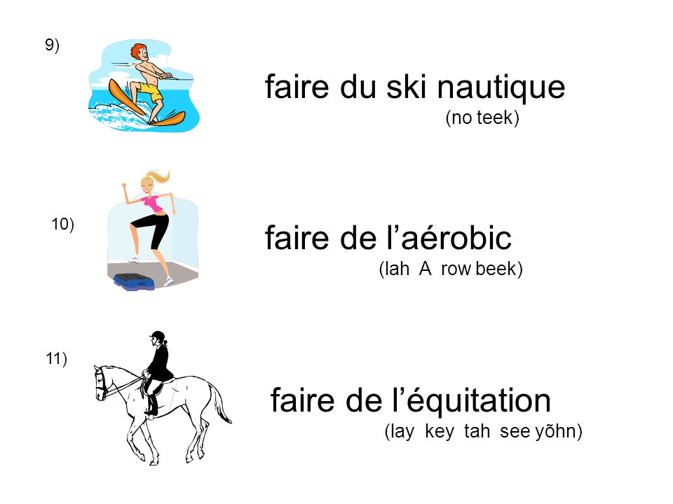 9) 10) 11) faire de léquitation (lay key tah see yõhn) faire de laérobic (lah A row beek) faire du ski nautique (no teek)