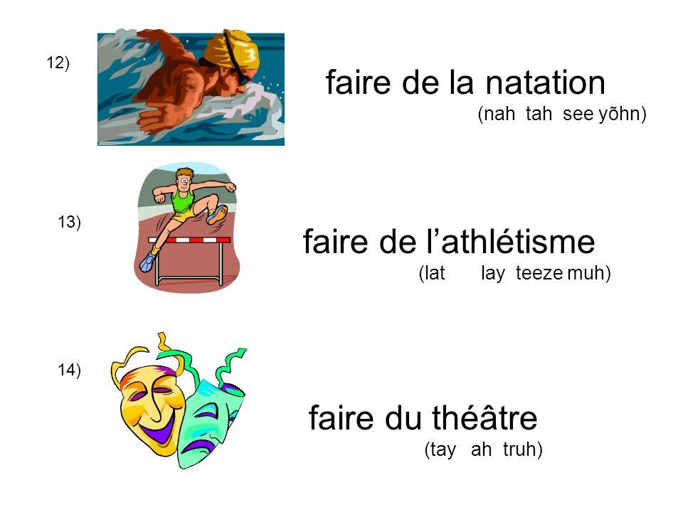 12) 13) 14) faire de la natation (nah tah see yõhn) faire de lathlétisme (lat lay teeze muh) faire du théâtre (tay ah truh)