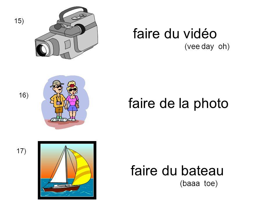 15) 16) 17) faire du vidéo (vee day oh) faire de la photo faire du bateau (baaa toe)