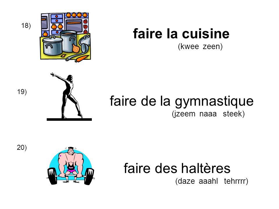18) 19) 20) faire la cuisine (kwee zeen) faire de la gymnastique (jzeem naaa steek) faire des haltères (daze aaahl tehrrrr)