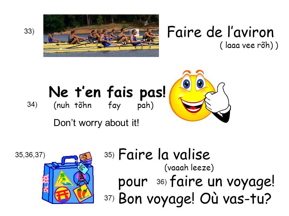 33) Ne ten fais pas! (nuh tõhn fay pah) Dont worry about it! 34) 35,36,37) Faire de laviron ( laaa vee rõh) ) Faire la valise (vaaah leeze) pour faire