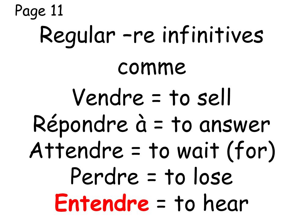 Page 11 Regular –re infinitives comme Vendre = to sell Répondre à = to answer Attendre = to wait (for) Perdre = to lose Entendre = to hear