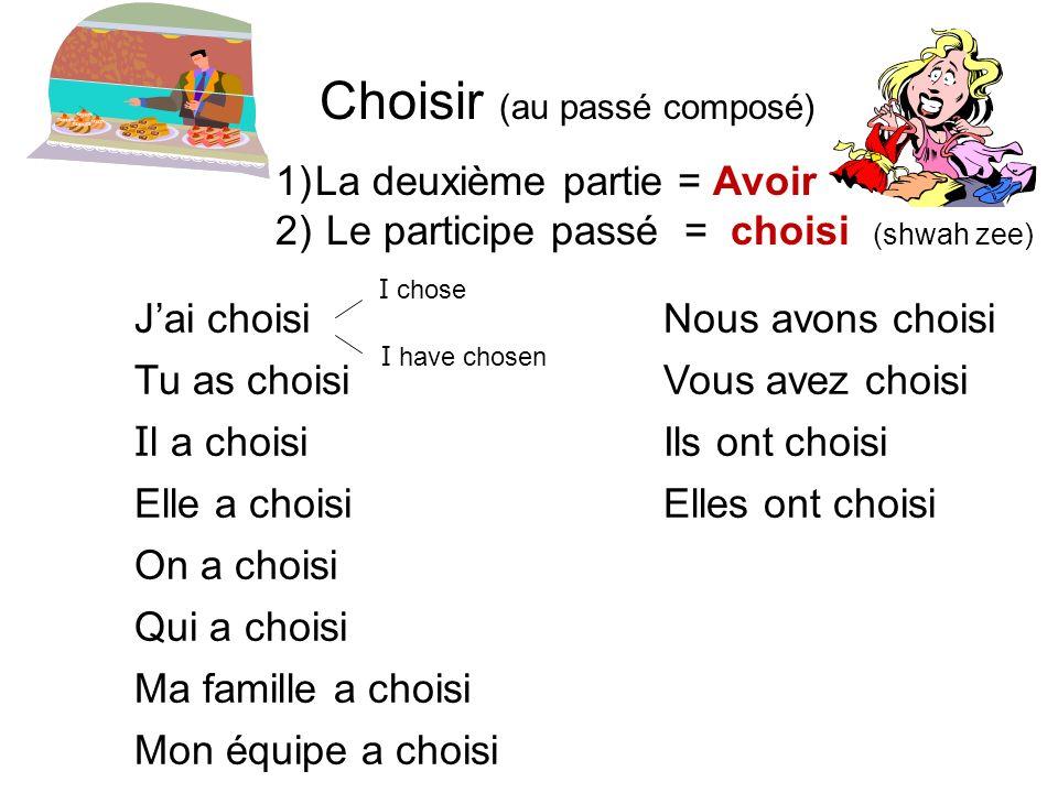 Choisir (au passé composé) 1)La deuxième partie = Avoir 2) Le participe passé = choisi (shwah zee) Jai choisiNous avons choisi Tu as choisiVous avez c