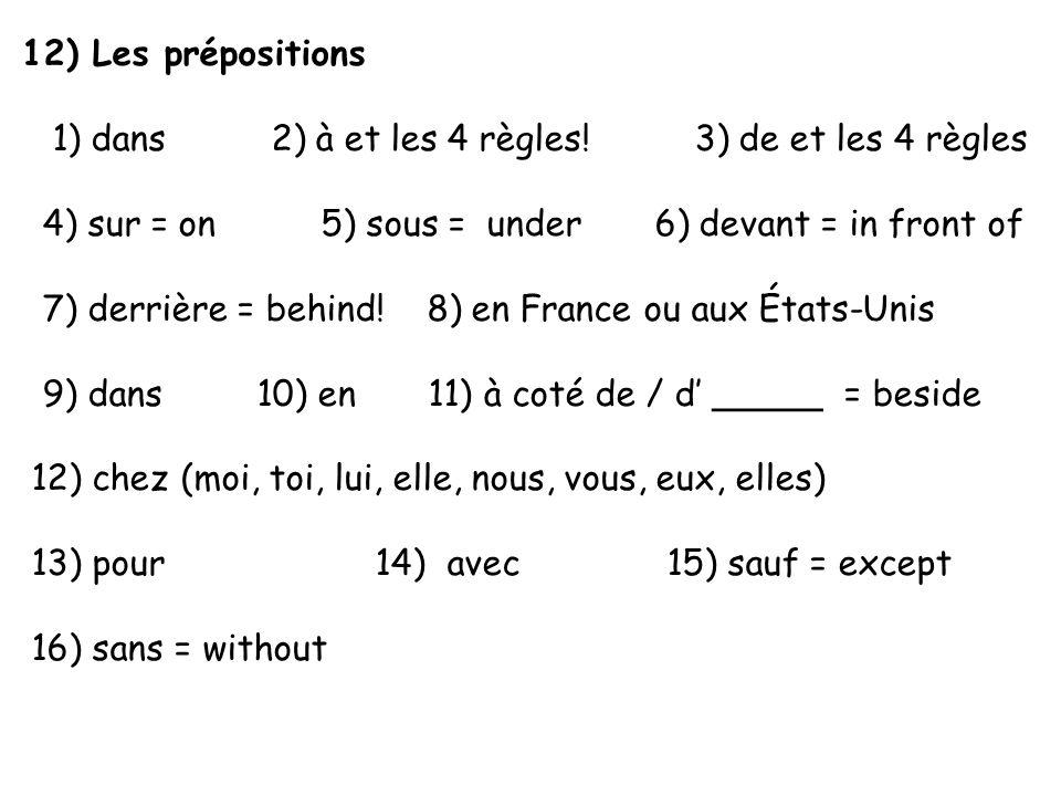 12) Les prépositions 1) dans 2) à et les 4 règles! 3) de et les 4 règles 4) sur = on 5) sous = under 6) devant = in front of 7) derrière = behind! 8)