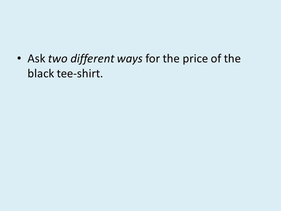 Ask two different ways for the price of the black tee-shirt.