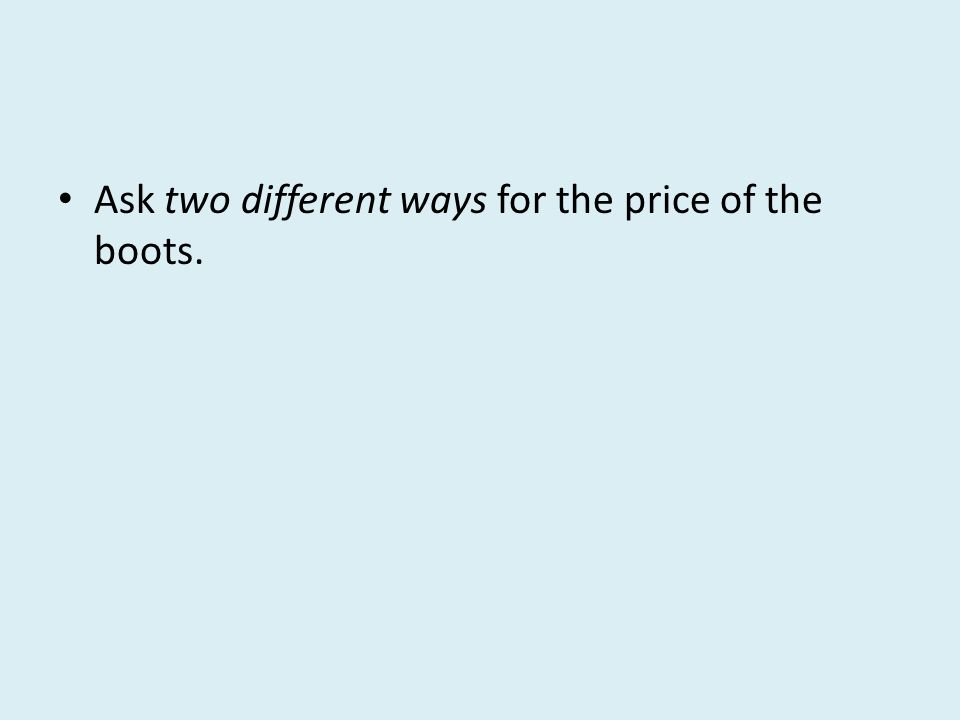 Ask two different ways for the price of the boots.