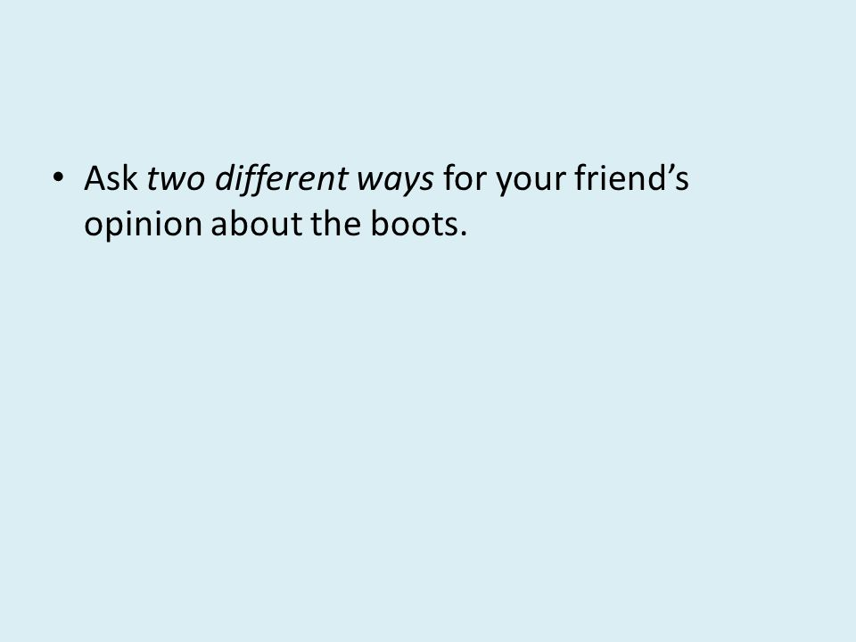 Ask two different ways for your friends opinion about the boots.