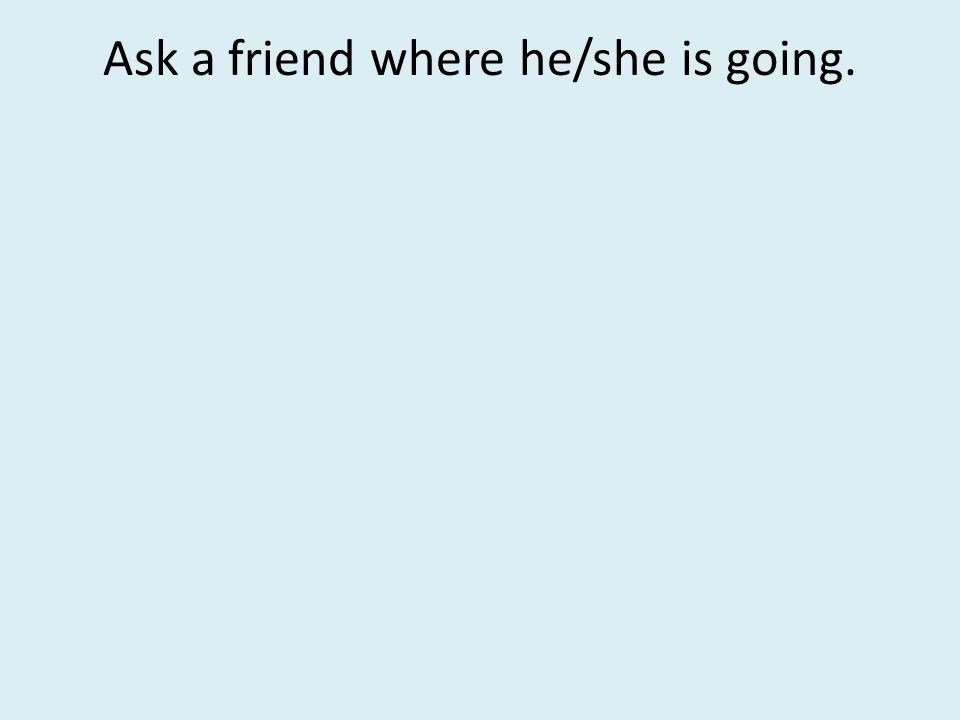 Ask a friend where he/she is going.