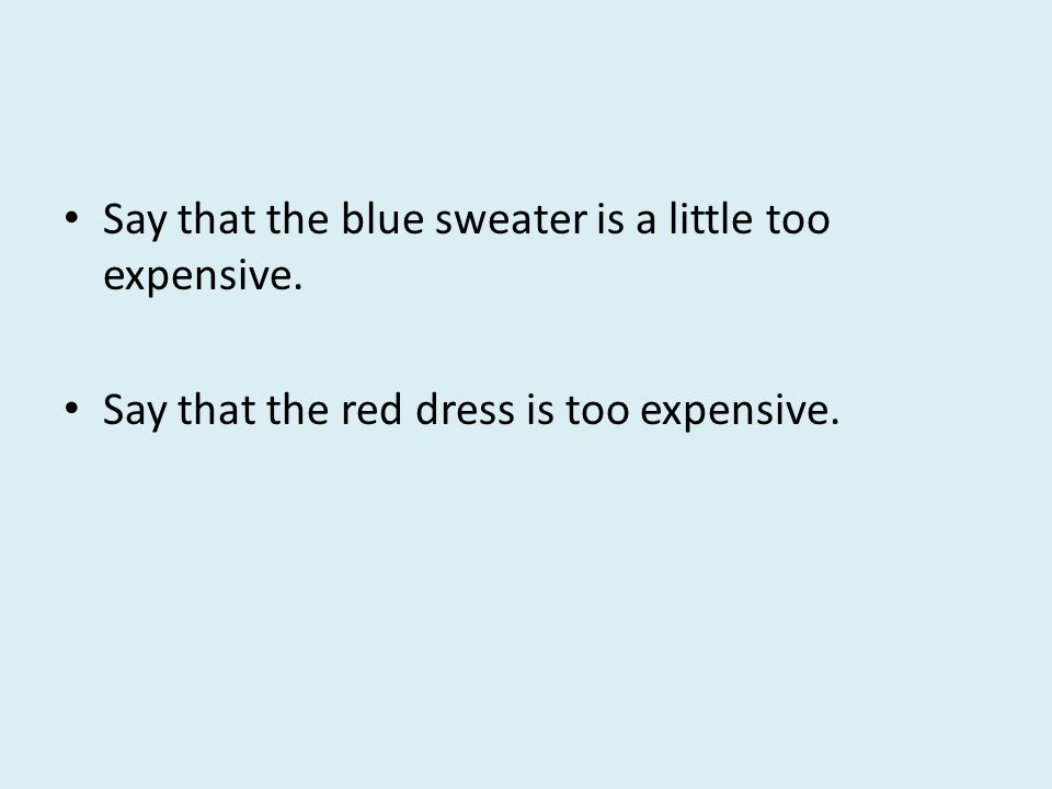 Say that the blue sweater is a little too expensive. Say that the red dress is too expensive.