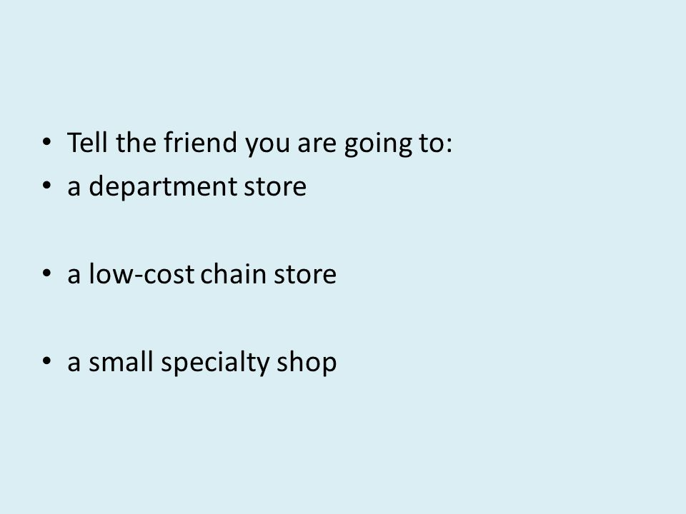 Tell the friend you are going to: a department store a low-cost chain store a small specialty shop