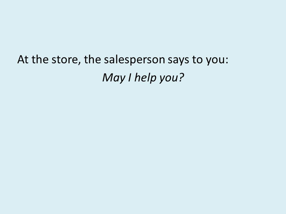 At the store, the salesperson says to you: May I help you