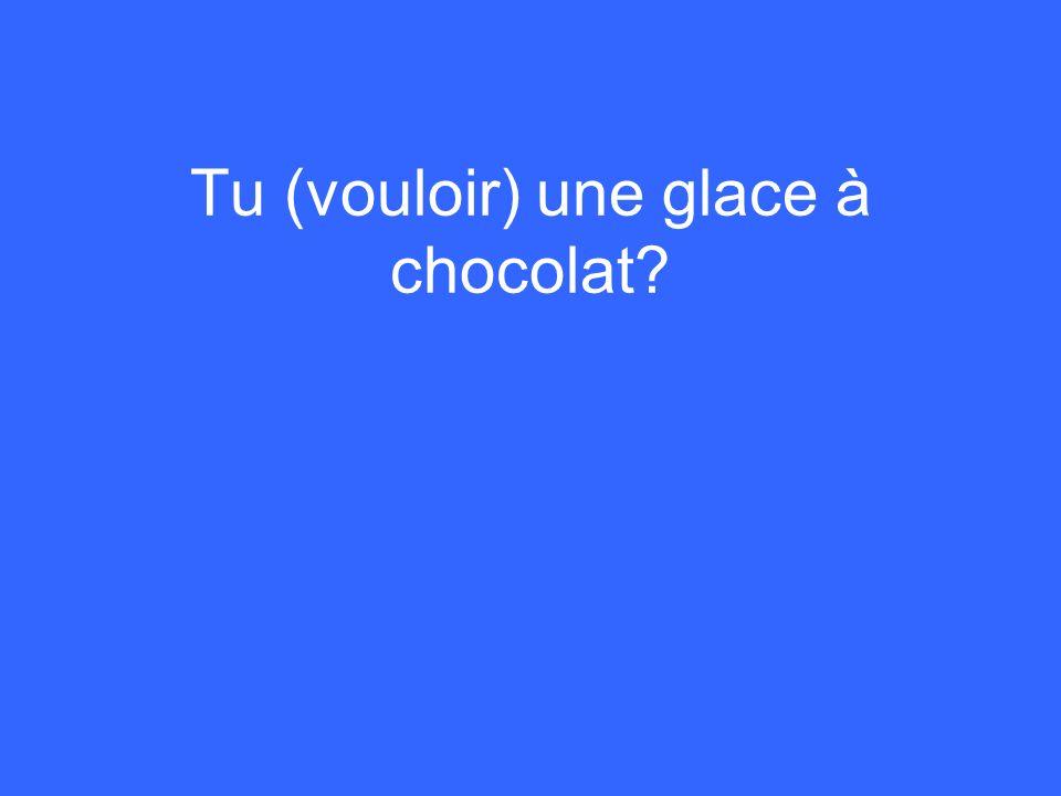 Tu (vouloir) une glace à chocolat?