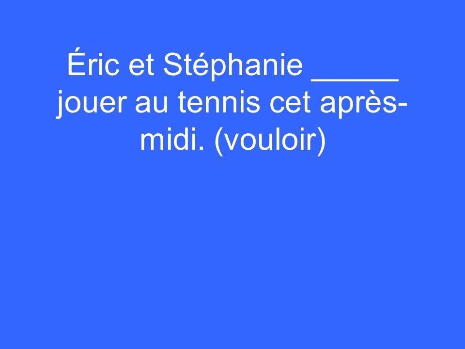 Éric et Stéphanie _____ jouer au tennis cet après- midi. (vouloir)