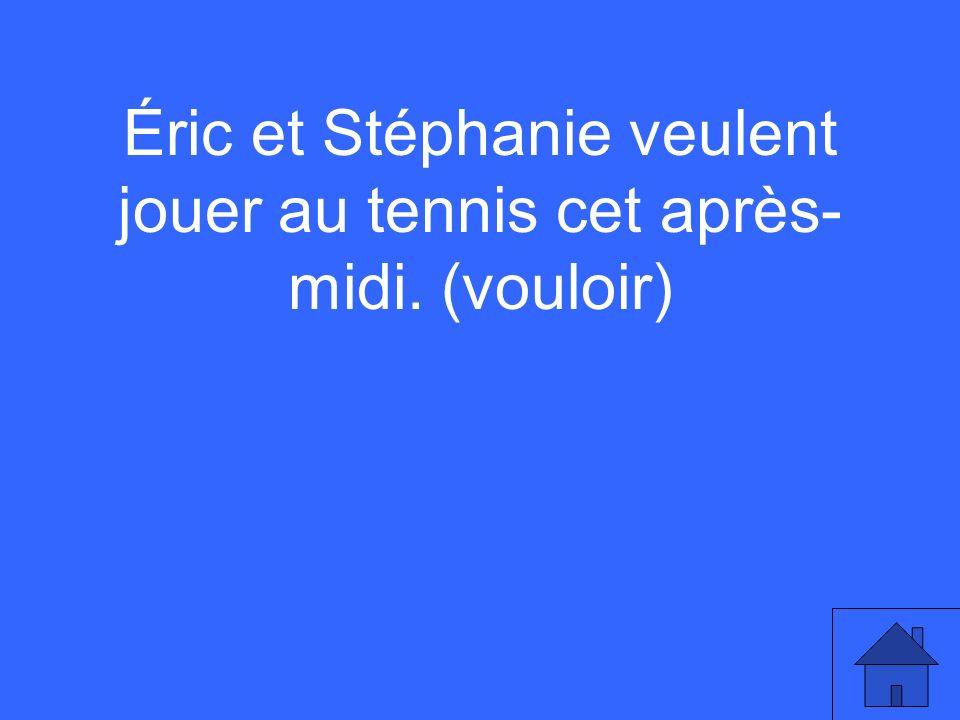 Éric et Stéphanie veulent jouer au tennis cet après- midi. (vouloir)