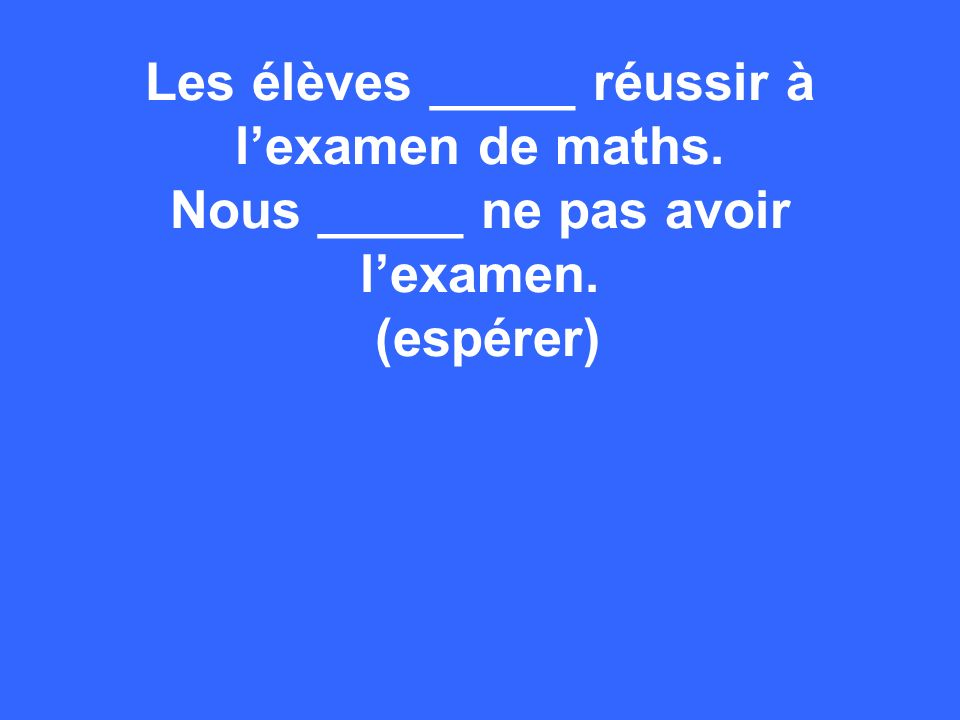 Les élèves _____ réussir à lexamen de maths. Nous _____ ne pas avoir lexamen. (espérer)