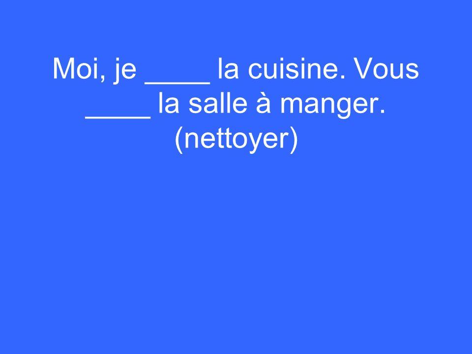 Moi, je ____ la cuisine. Vous ____ la salle à manger. (nettoyer)