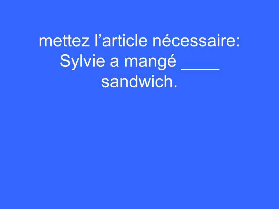 mettez larticle nécessaire: Sylvie a mangé ____ sandwich.