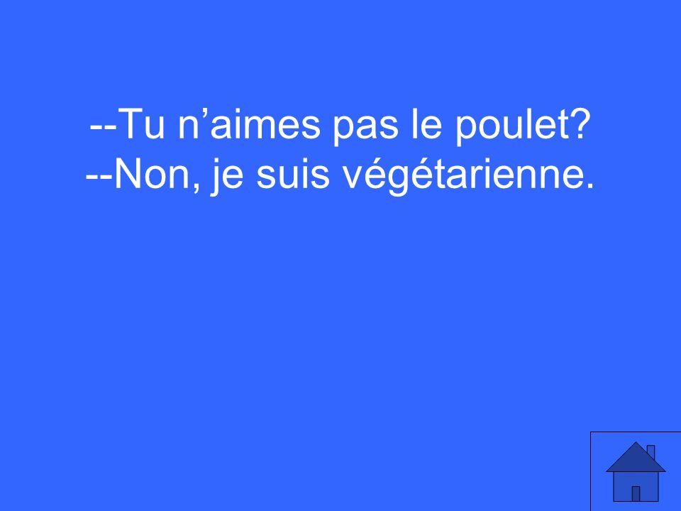 --Tu naimes pas le poulet? --Non, je suis végétarienne.