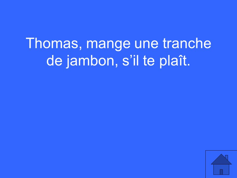 Thomas, mange une tranche de jambon, sil te plaît.