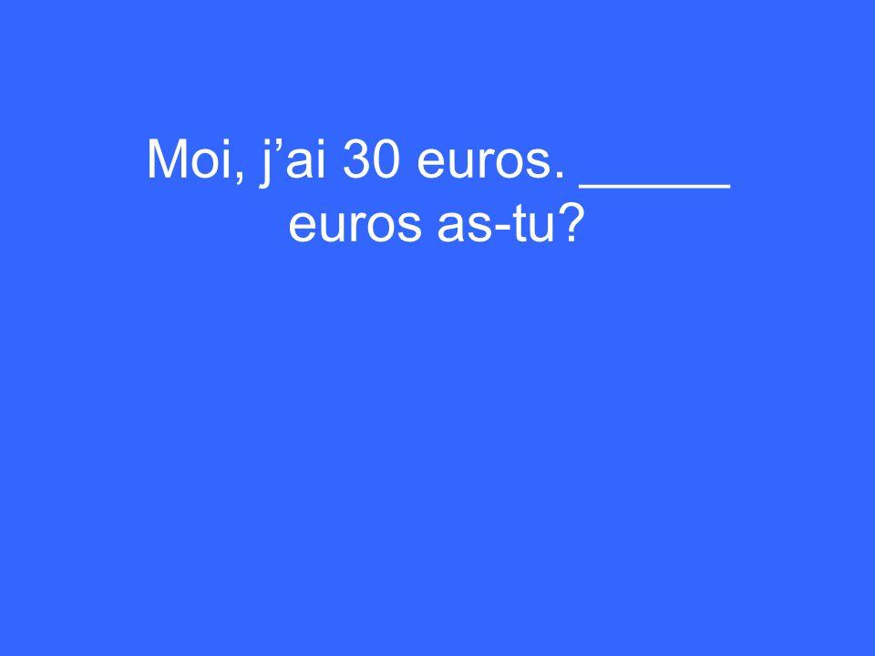 Moi, jai 30 euros. _____ euros as-tu?