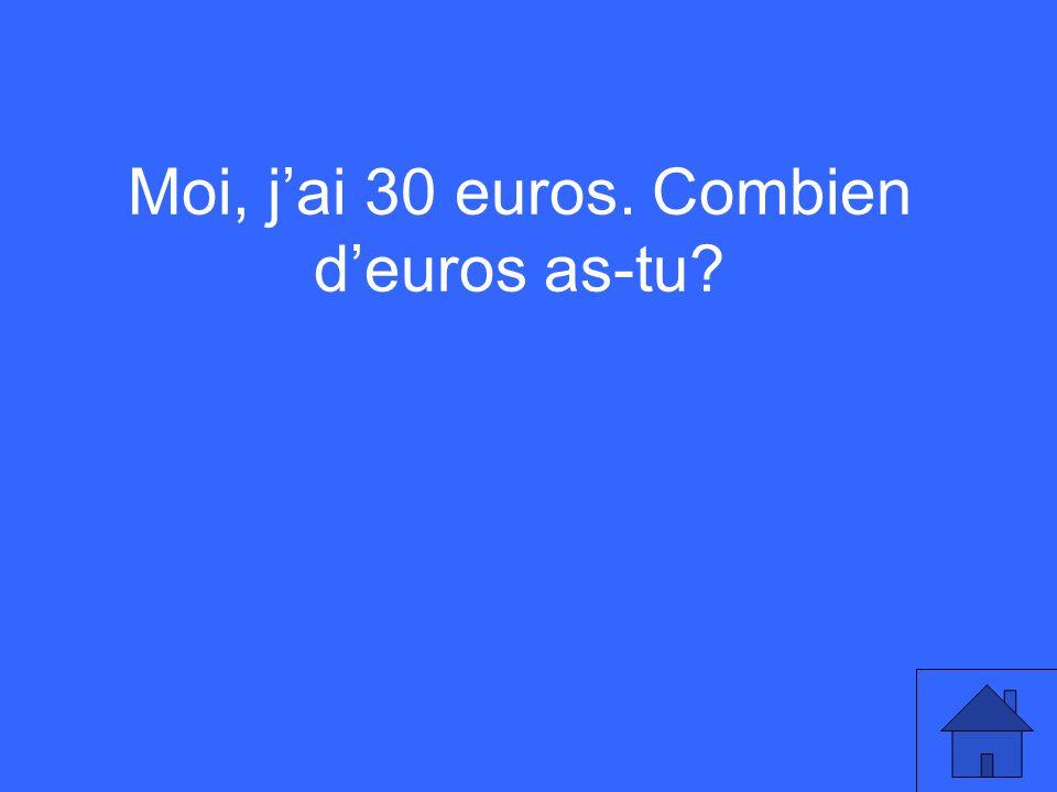 Moi, jai 30 euros. Combien deuros as-tu?