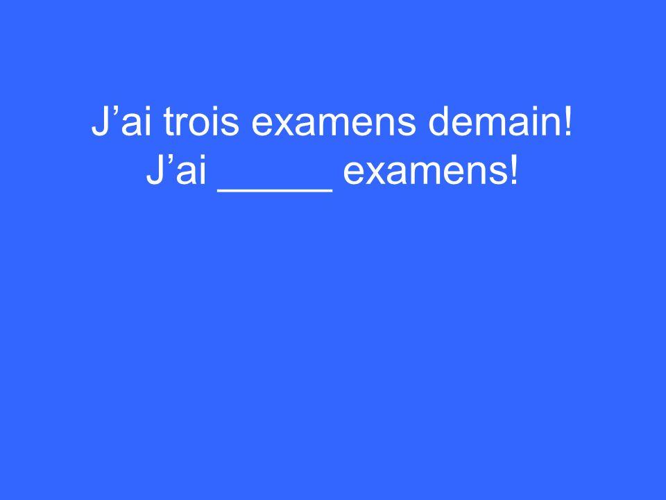 Jai trois examens demain! Jai _____ examens!