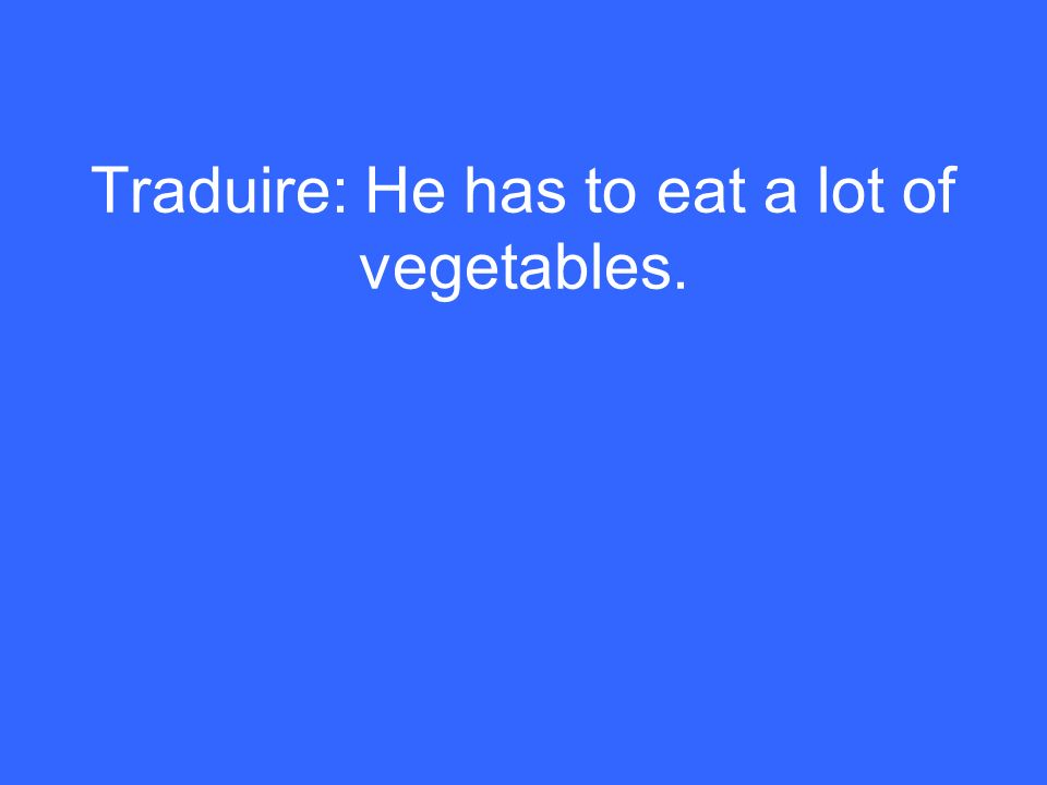 Traduire: He has to eat a lot of vegetables.