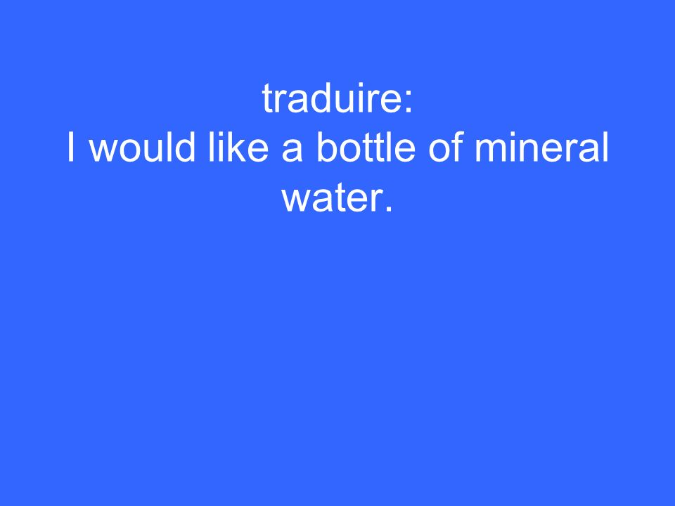 traduire: I would like a bottle of mineral water.