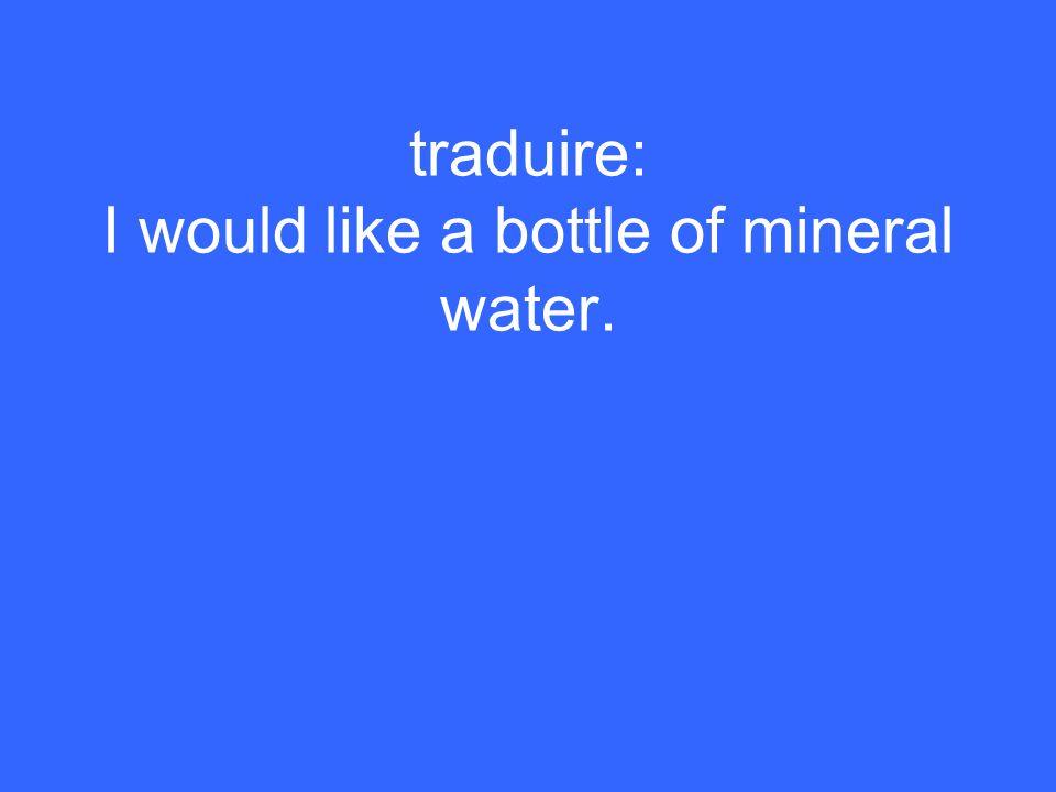 Je voudrais une bouteille deau minérale.