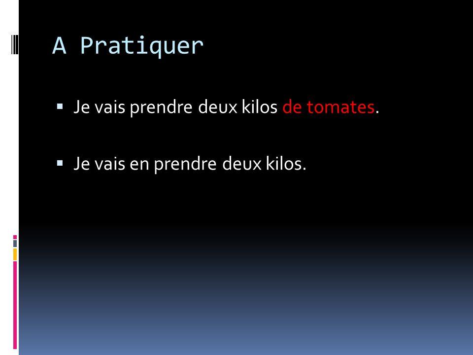 A Pratiquer Je vais prendre deux kilos de tomates. Je vais en prendre deux kilos.