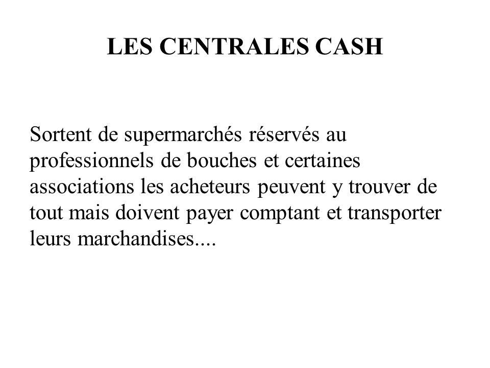 LES CENTRALES CASH Sortent de supermarchés réservés au professionnels de bouches et certaines associations les acheteurs peuvent y trouver de tout mais doivent payer comptant et transporter leurs marchandises....
