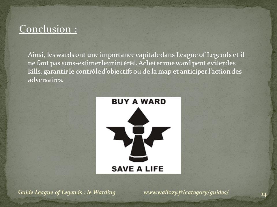14 Conclusion : Ainsi, les wards ont une importance capitale dans League of Legends et il ne faut pas sous-estimer leur intérêt. Acheter une ward peut