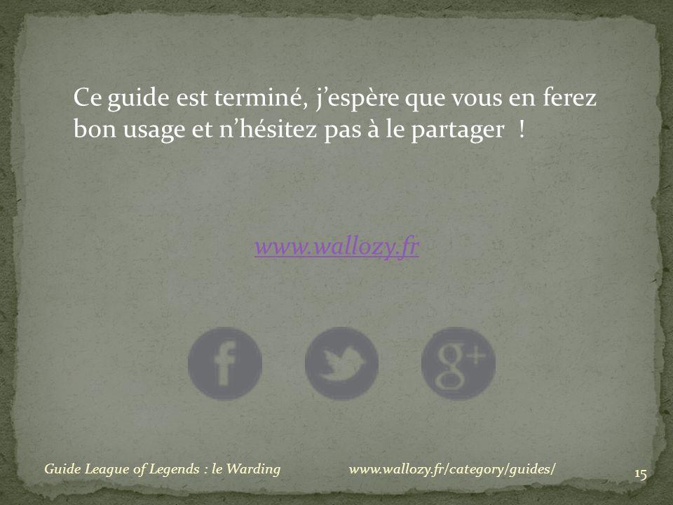 15 Ce guide est terminé, jespère que vous en ferez bon usage et nhésitez pas à le partager ! www.wallozy.fr Guide League of Legends : le Wardingwww.wa