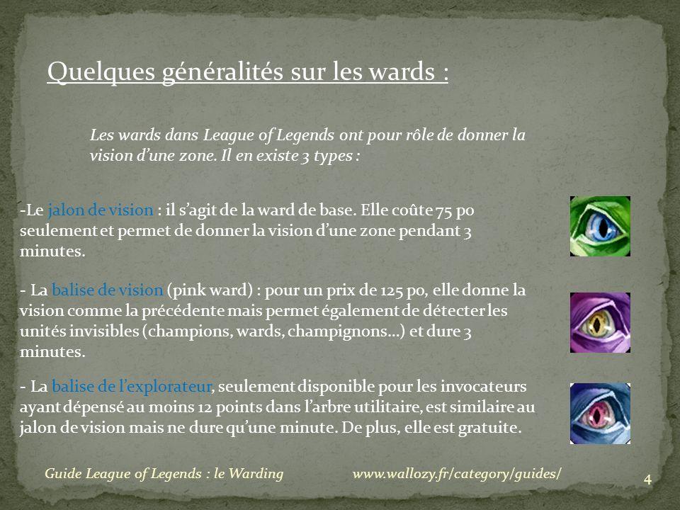 4 Guide League of Legends : le Warding Quelques généralités sur les wards : Les wards dans League of Legends ont pour rôle de donner la vision dune zo
