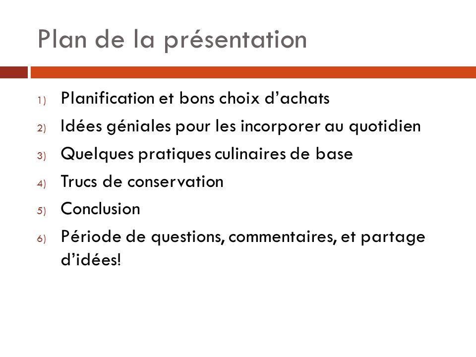 Plan de la présentation 1) Planification et bons choix dachats 2) Idées géniales pour les incorporer au quotidien 3) Quelques pratiques culinaires de