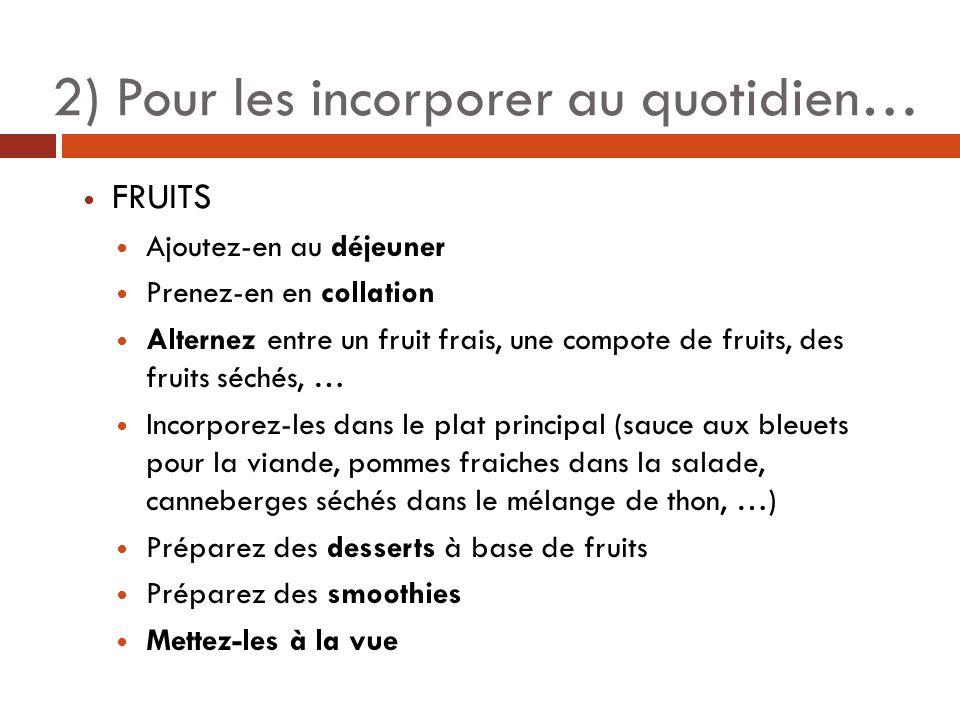 2) Pour les incorporer au quotidien… FRUITS Ajoutez-en au déjeuner Prenez-en en collation Alternez entre un fruit frais, une compote de fruits, des fruits séchés, … Incorporez-les dans le plat principal (sauce aux bleuets pour la viande, pommes fraiches dans la salade, canneberges séchés dans le mélange de thon, …) Préparez des desserts à base de fruits Préparez des smoothies Mettez-les à la vue