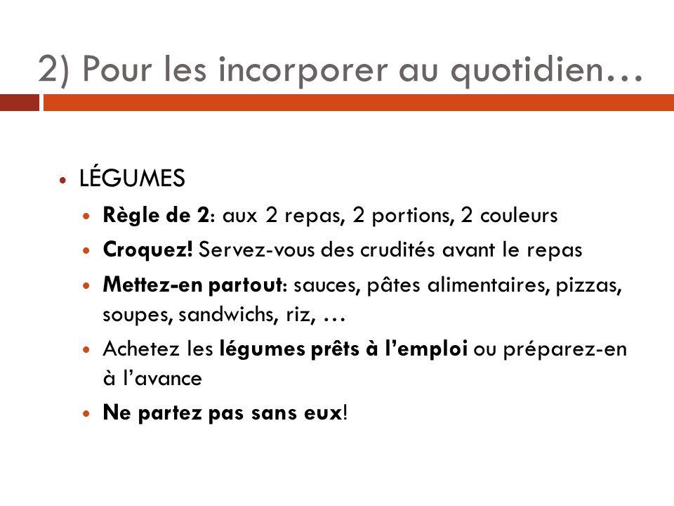 2) Pour les incorporer au quotidien… LÉGUMES Règle de 2: aux 2 repas, 2 portions, 2 couleurs Croquez! Servez-vous des crudités avant le repas Mettez-e