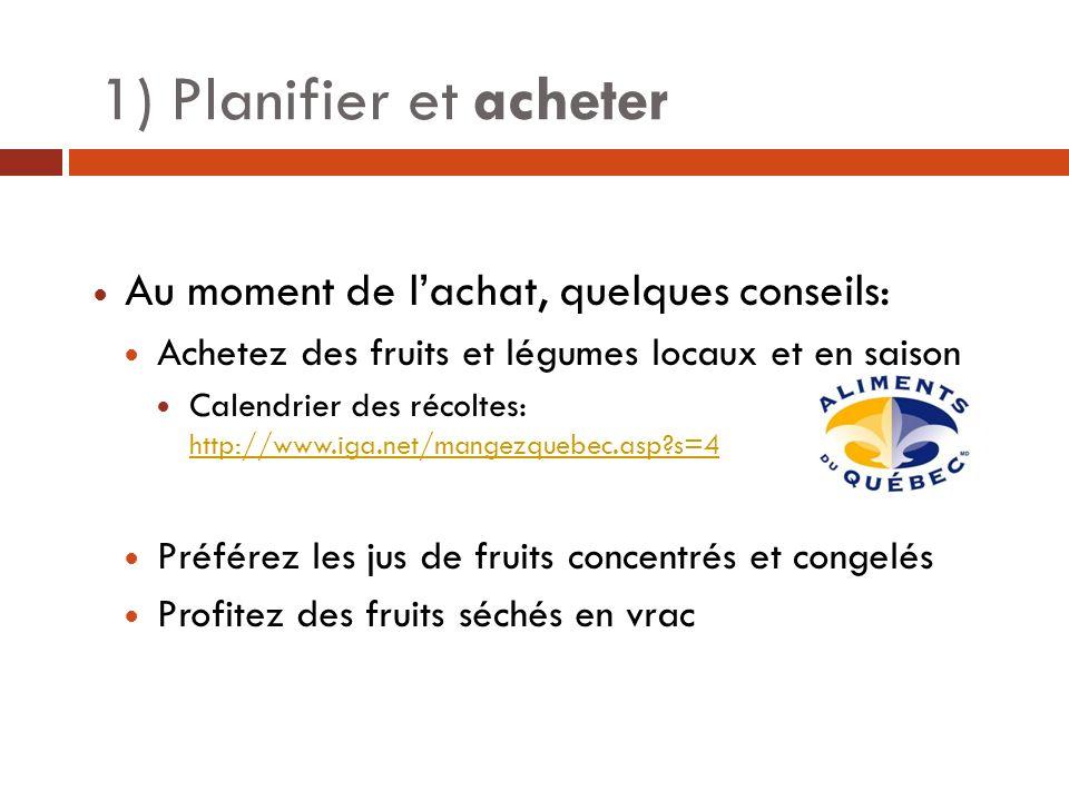 1) Planifier et acheter Au moment de lachat, quelques conseils: Achetez des fruits et légumes locaux et en saison Calendrier des récoltes: http://www.iga.net/mangezquebec.asp?s=4 http://www.iga.net/mangezquebec.asp?s=4 Préférez les jus de fruits concentrés et congelés Profitez des fruits séchés en vrac