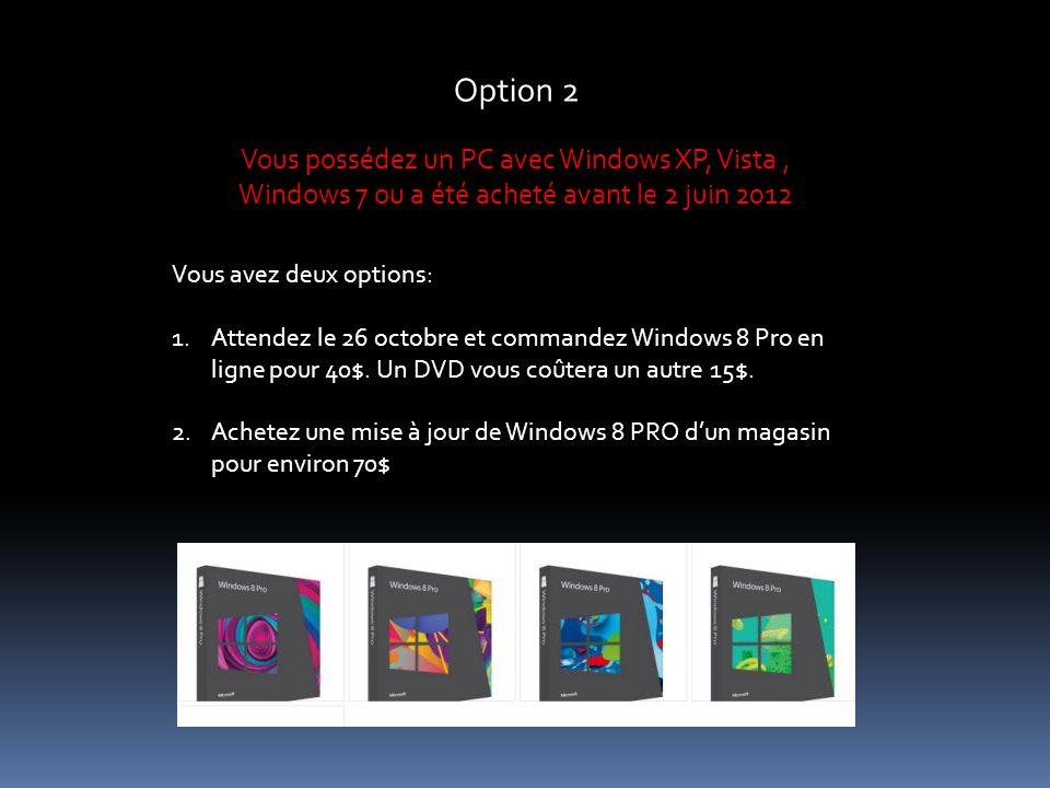 Option 2 Vous possédez un PC avec Windows XP, Vista, Windows 7 ou a été acheté avant le 2 juin 2012 Vous avez deux options: 1.Attendez le 26 octobre et commandez Windows 8 Pro en ligne pour 40$.