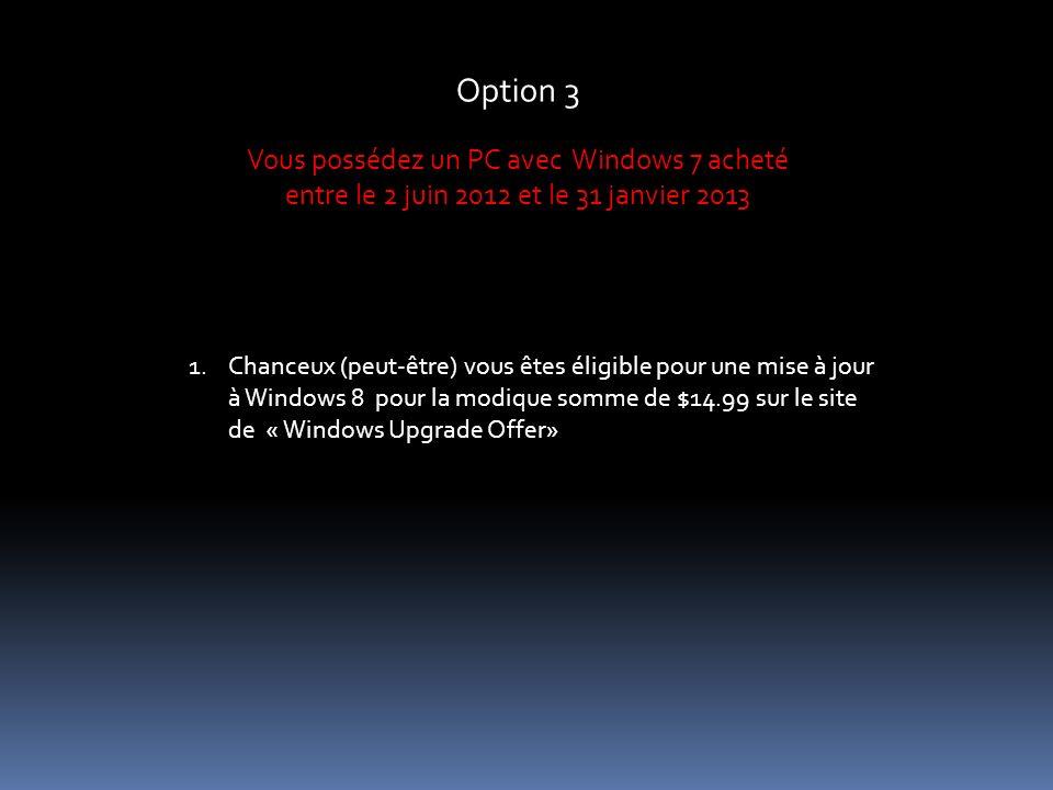 Option 3 Vous possédez un PC avec Windows 7 acheté entre le 2 juin 2012 et le 31 janvier 2013 1.Chanceux (peut-être) vous êtes éligible pour une mise à jour à Windows 8 pour la modique somme de $14.99 sur le site de « Windows Upgrade Offer»