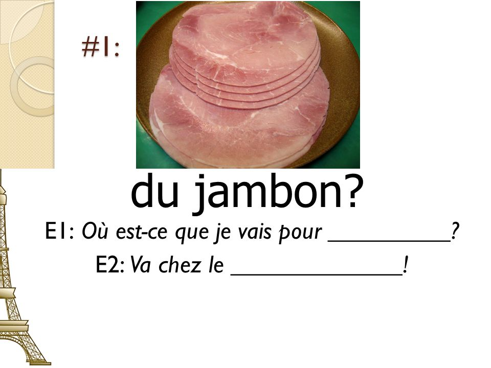 #1: du jambon? E1: Où est-ce que je vais pour __________? E2: Va chez le ______________!