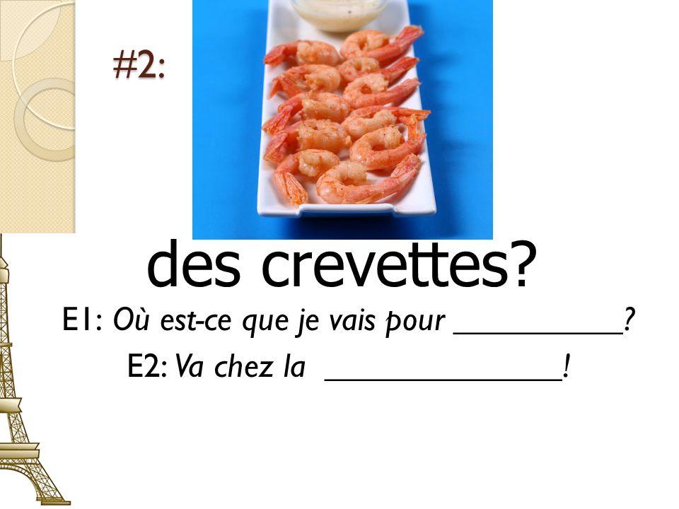#2: des crevettes? E1: Où est-ce que je vais pour __________? E2: Va chez la ______________!
