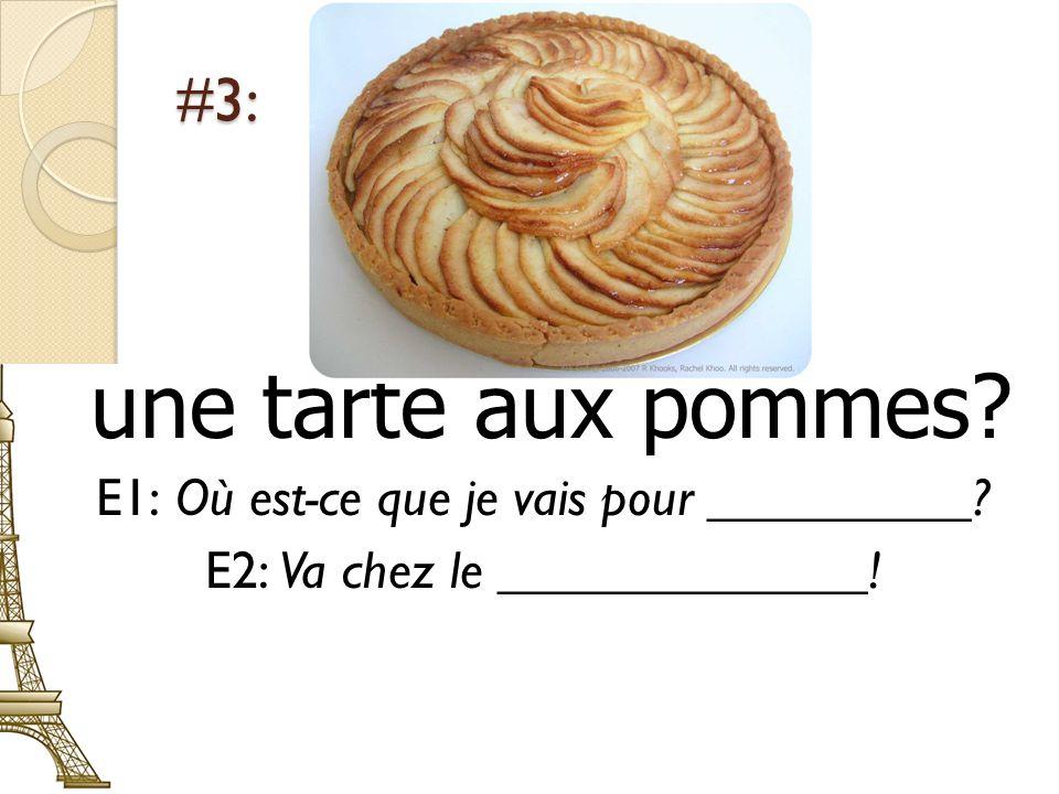 #3: une tarte aux pommes? E1: Où est-ce que je vais pour __________? E2: Va chez le ______________!