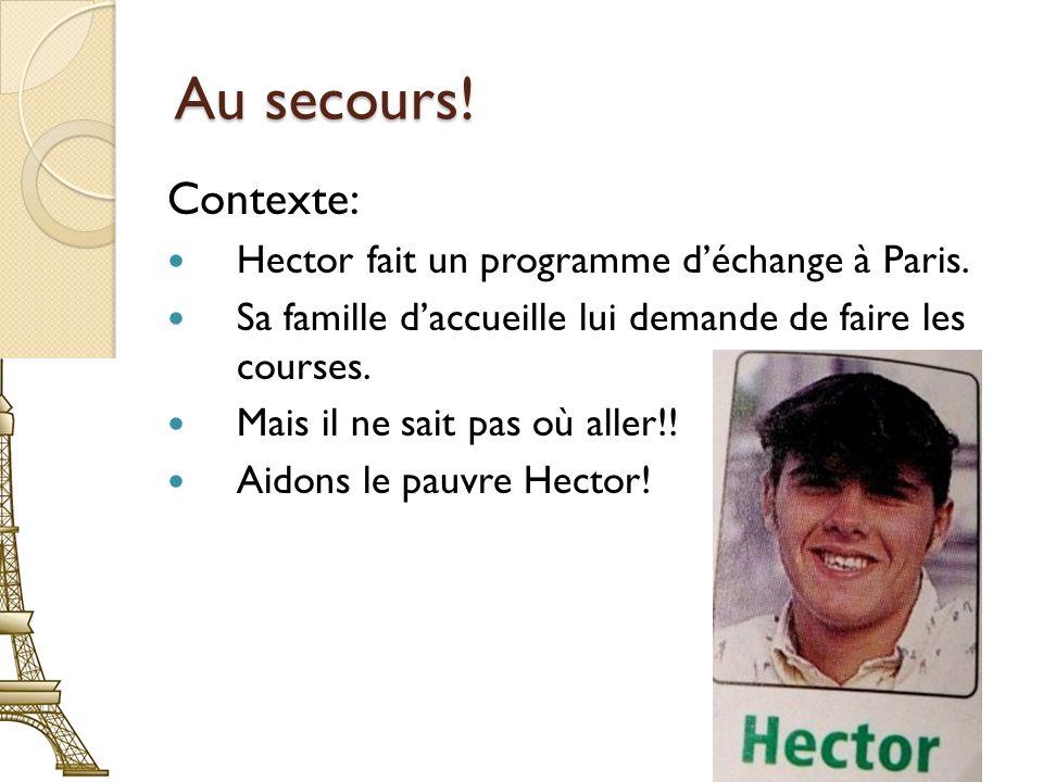 Au secours! Contexte: Hector fait un programme déchange à Paris. Sa famille daccueille lui demande de faire les courses. Mais il ne sait pas où aller!